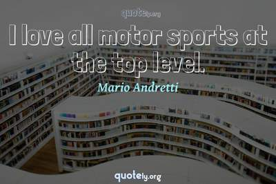 Photo Quote of I love all motor sports at the top level.