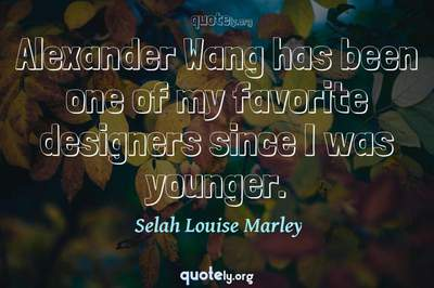 Photo Quote of Alexander Wang has been one of my favorite designers since I was younger.