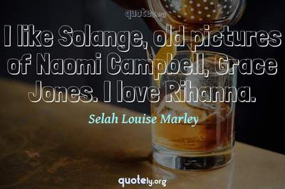 Photo Quote of I like Solange, old pictures of Naomi Campbell, Grace Jones. I love Rihanna.