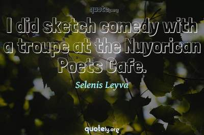 Photo Quote of I did sketch comedy with a troupe at the Nuyorican Poets Cafe.