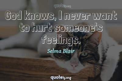 Photo Quote of God knows, I never want to hurt someone's feelings.