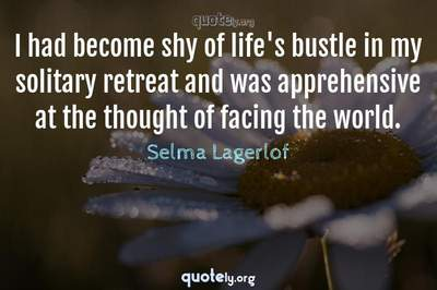 Photo Quote of I had become shy of life's bustle in my solitary retreat and was apprehensive at the thought of facing the world.