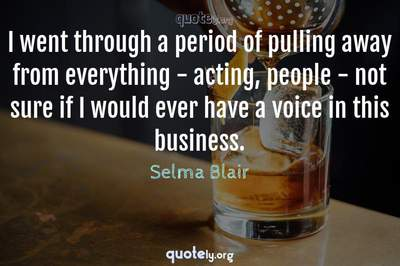 Photo Quote of I went through a period of pulling away from everything - acting, people - not sure if I would ever have a voice in this business.