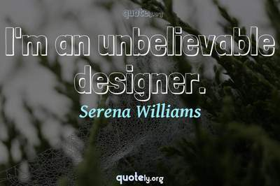 Photo Quote of I'm an unbelievable designer.