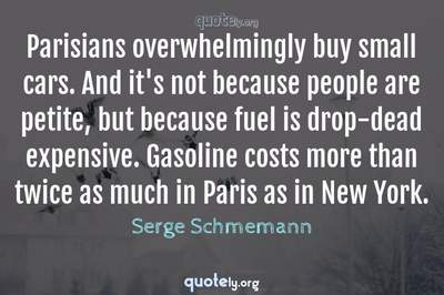 Photo Quote of Parisians overwhelmingly buy small cars. And it's not because people are petite, but because fuel is drop-dead expensive. Gasoline costs more than twice as much in Paris as in New York.