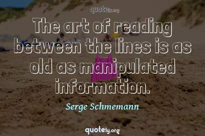 Photo Quote of The art of reading between the lines is as old as manipulated information.