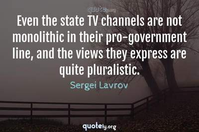 Photo Quote of Even the state TV channels are not monolithic in their pro-government line, and the views they express are quite pluralistic.