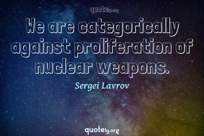 Photo Quote of We are categorically against proliferation of nuclear weapons.