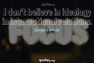 Photo Quote of I don't believe in ideology in international relations.