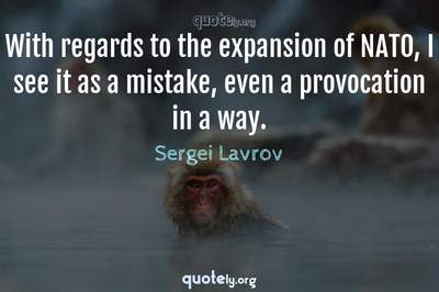 Photo Quote of With regards to the expansion of NATO, I see it as a mistake, even a provocation in a way.