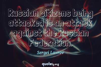 Photo Quote of Russian citizens being attacked is an attack against the Russian Federation.