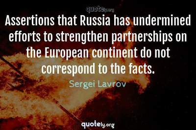 Photo Quote of Assertions that Russia has undermined efforts to strengthen partnerships on the European continent do not correspond to the facts.