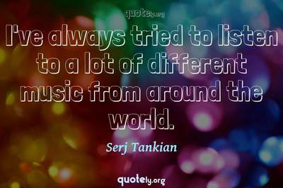 Photo Quote of I've always tried to listen to a lot of different music from around the world.