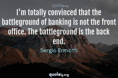 Photo Quote of I'm totally convinced that the battleground of banking is not the front office. The battleground is the back end.