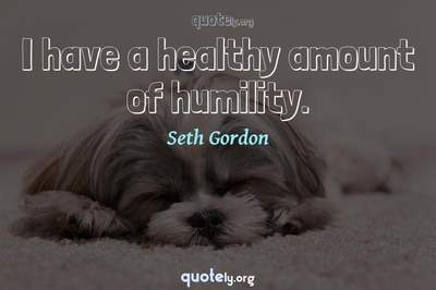 Photo Quote of I have a healthy amount of humility.