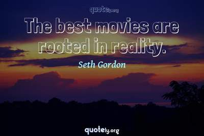 Photo Quote of The best movies are rooted in reality.