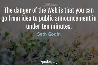 Photo Quote of The danger of the Web is that you can go from idea to public announcement in under ten minutes.