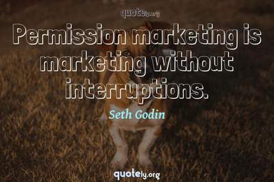 Photo Quote of Permission marketing is marketing without interruptions.