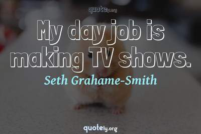 Photo Quote of My day job is making TV shows.