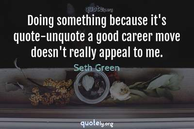 Photo Quote of Doing something because it's quote-unquote a good career move doesn't really appeal to me.