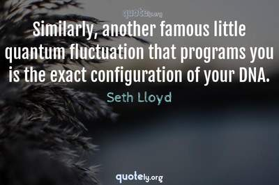 Photo Quote of Similarly, another famous little quantum fluctuation that programs you is the exact configuration of your DNA.