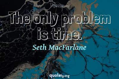 Photo Quote of The only problem is time.