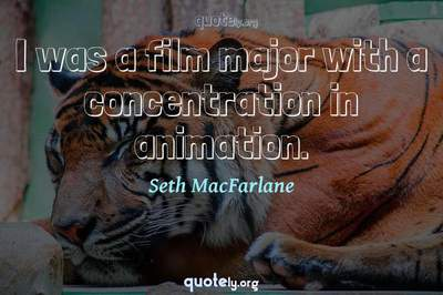 Photo Quote of I was a film major with a concentration in animation.