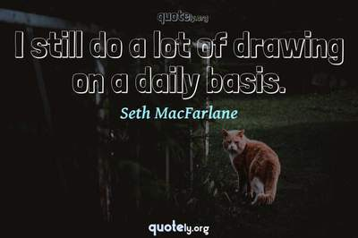 Photo Quote of I still do a lot of drawing on a daily basis.