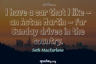 Photo Quote of I have a car that I like - an Aston Martin - for Sunday drives in the country.