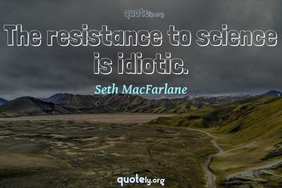 Photo Quote of The resistance to science is idiotic.