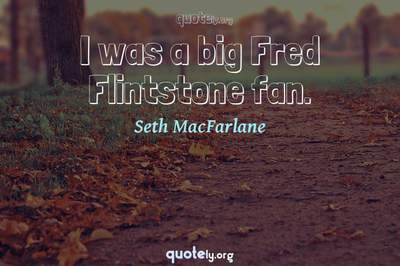 Photo Quote of I was a big Fred Flintstone fan.