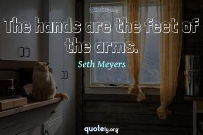 Photo Quote of The hands are the feet of the arms.
