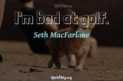 Photo Quote of I'm bad at golf.