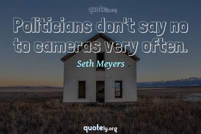 Photo Quote of Politicians don't say no to cameras very often.