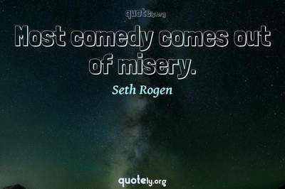 Photo Quote of Most comedy comes out of misery.