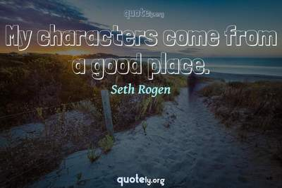 Photo Quote of My characters come from a good place.