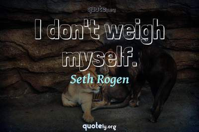 Photo Quote of I don't weigh myself.