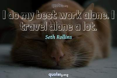 Photo Quote of I do my best work alone. I travel alone a lot.