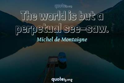 Photo Quote of The world is but a perpetual see-saw.