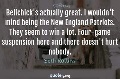 Photo Quote of Belichick's actually great. I wouldn't mind being the New England Patriots. They seem to win a lot. Four-game suspension here and there doesn't hurt nobody.