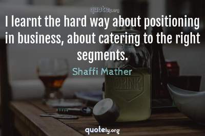 Photo Quote of I learnt the hard way about positioning in business, about catering to the right segments.
