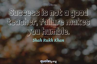 Photo Quote of Success is not a good teacher, failure makes you humble.
