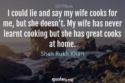 Photo Quote of I could lie and say my wife cooks for me, but she doesn't. My wife has never learnt cooking but she has great cooks at home.