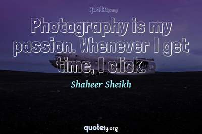 Photo Quote of Photography is my passion. Whenever I get time, I click.