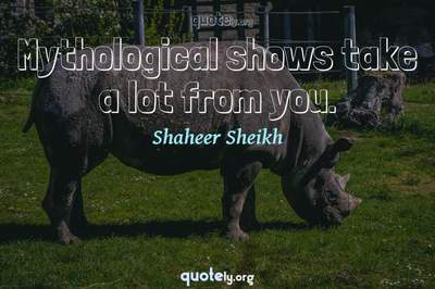 Photo Quote of Mythological shows take a lot from you.