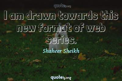 Photo Quote of I am drawn towards this new format of web series.