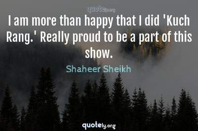 Photo Quote of I am more than happy that I did 'Kuch Rang.' Really proud to be a part of this show.