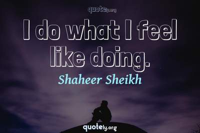 Photo Quote of I do what I feel like doing.