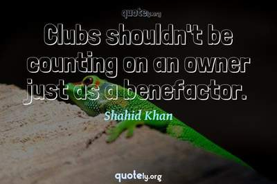 Photo Quote of Clubs shouldn't be counting on an owner just as a benefactor.