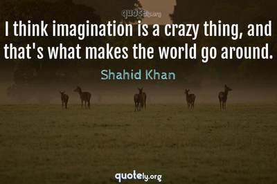 Photo Quote of I think imagination is a crazy thing, and that's what makes the world go around.